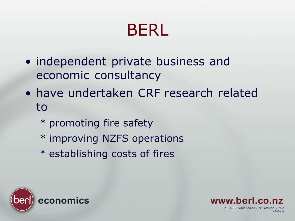 inFIRE Conference – 01 March 2012 slide 4 BERL independent private business and economic consultancy have undertaken CRF research related to *promoting fire safety *improving NZFS operations *establishing costs of fires