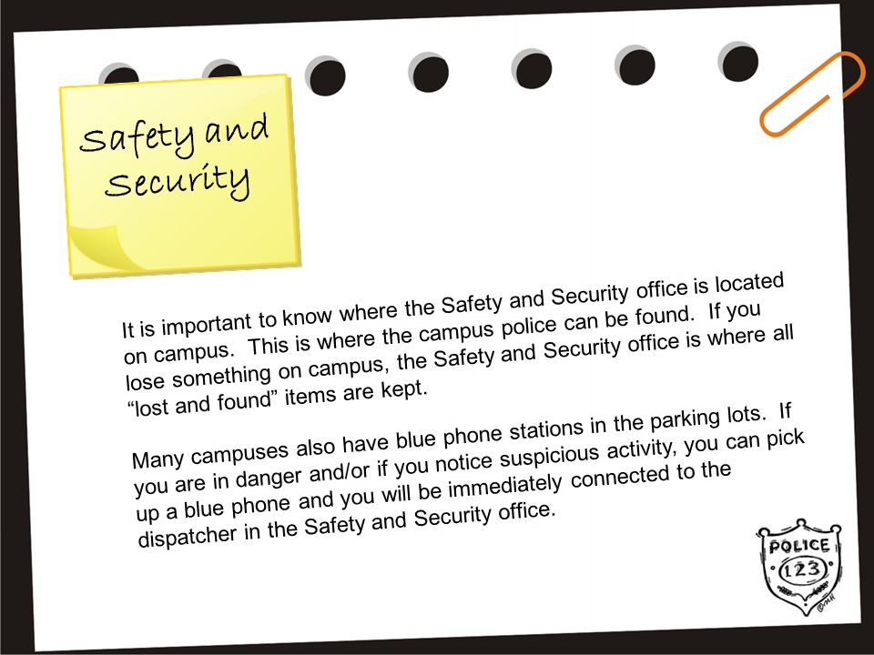 S a f e t y a n d S e c u r i t y It is important to know where the Safety and Security office is located on campus. This is where the campus police c