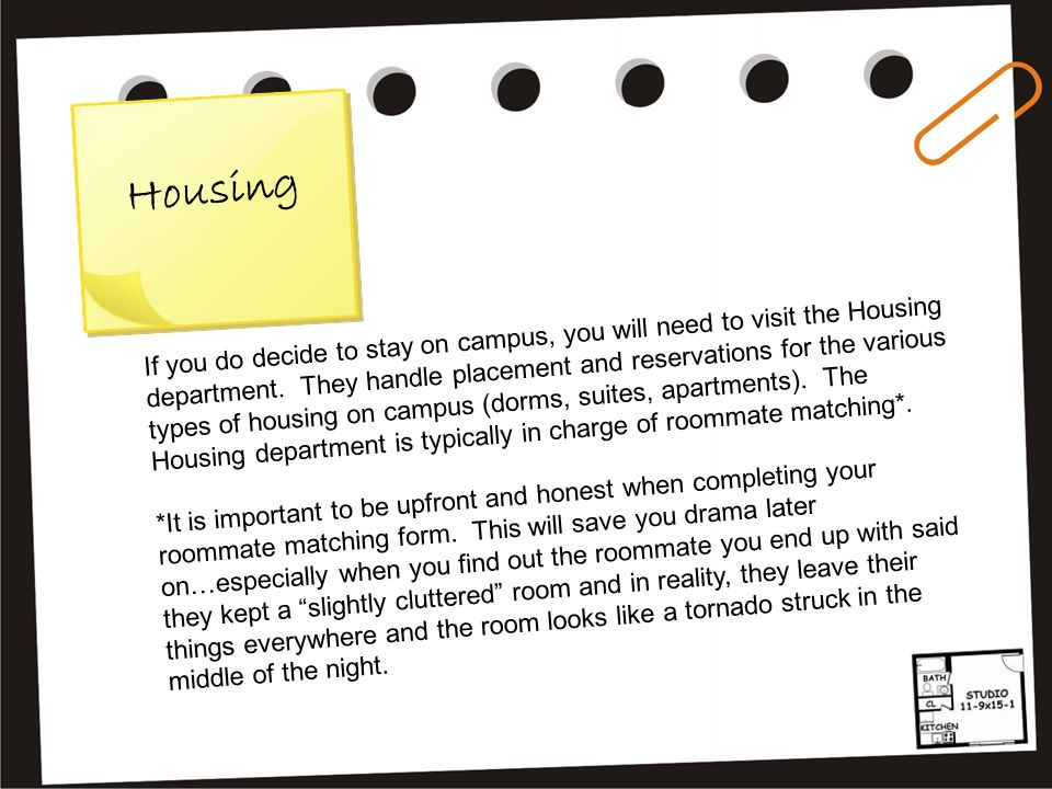 H o u s i n g If you do decide to stay on campus, you will need to visit the Housing department. They handle placement and reservations for the variou