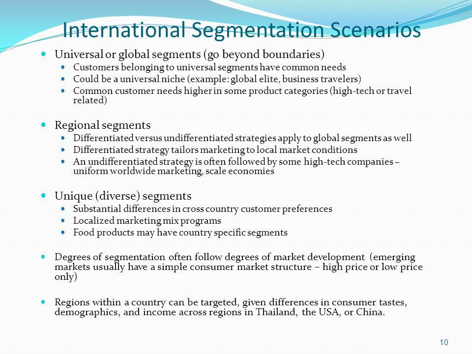 International Segmentation Scenarios Universal or global segments (go beyond boundaries) Customers belonging to universal segments have common needs C