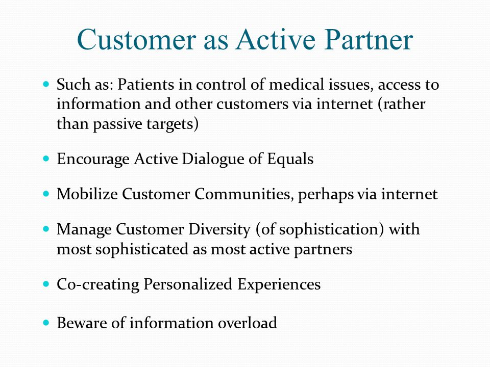 Customer as Active Partner Such as: Patients in control of medical issues, access to information and other customers via internet (rather than passive