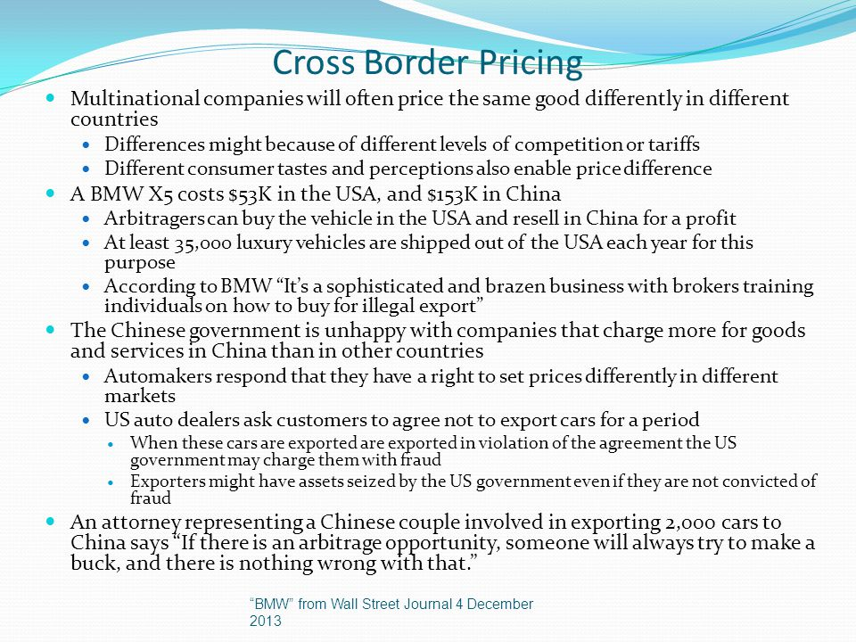 Cross Border Pricing Multinational companies will often price the same good differently in different countries Differences might because of different levels of competition or tariffs Different consumer tastes and perceptions also enable price difference A BMW X5 costs $53K in the USA, and $153K in China Arbitragers can buy the vehicle in the USA and resell in China for a profit At least 35,000 luxury vehicles are shipped out of the USA each year for this purpose According to BMW Its a sophisticated and brazen business with brokers training individuals on how to buy for illegal export The Chinese government is unhappy with companies that charge more for goods and services in China than in other countries Automakers respond that they have a right to set prices differently in different markets US auto dealers ask customers to agree not to export cars for a period When these cars are exported are exported in violation of the agreement the US government may charge them with fraud Exporters might have assets seized by the US government even if they are not convicted of fraud An attorney representing a Chinese couple involved in exporting 2,000 cars to China says If there is an arbitrage opportunity, someone will always try to make a buck, and there is nothing wrong with that.