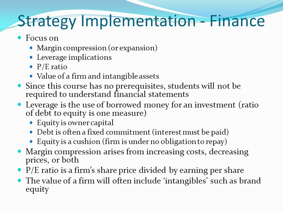 Strategy Implementation - Finance Focus on Margin compression (or expansion) Leverage implications P/E ratio Value of a firm and intangible assets Since this course has no prerequisites, students will not be required to understand financial statements Leverage is the use of borrowed money for an investment (ratio of debt to equity is one measure) Equity is owner capital Debt is often a fixed commitment (interest must be paid) Equity is a cushion (firm is under no obligation to repay) Margin compression arises from increasing costs, decreasing prices, or both P/E ratio is a firms share price divided by earning per share The value of a firm will often include intangibles such as brand equity