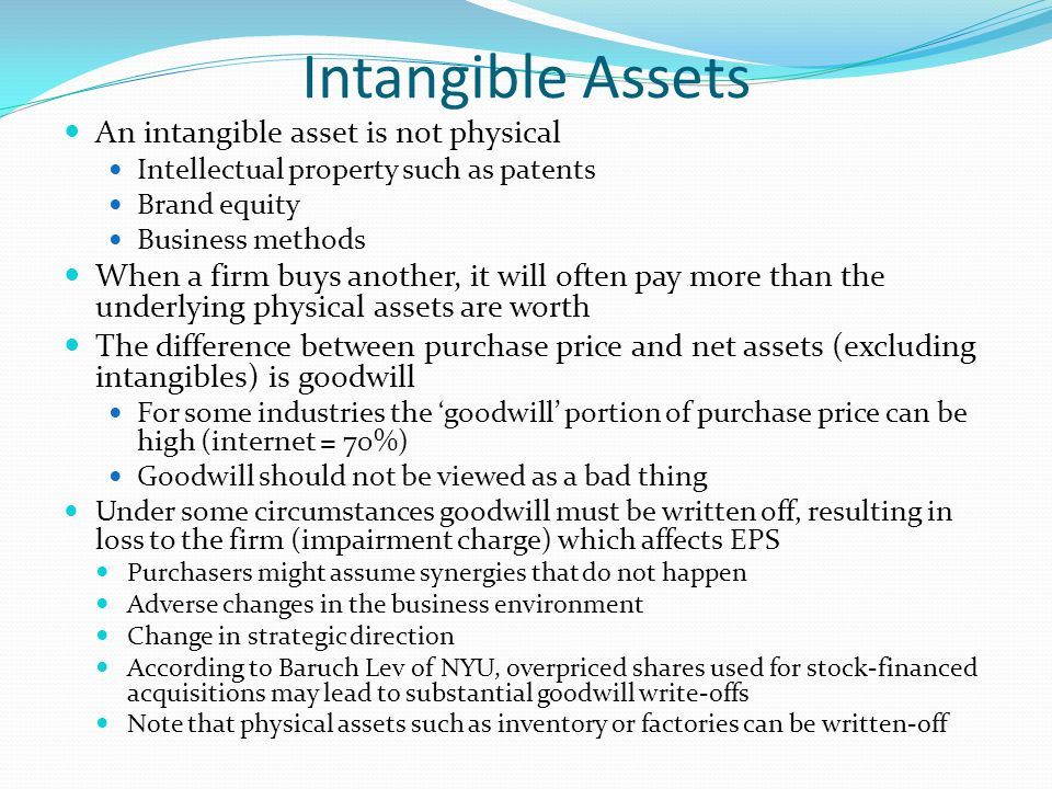 Intangible Assets An intangible asset is not physical Intellectual property such as patents Brand equity Business methods When a firm buys another, it