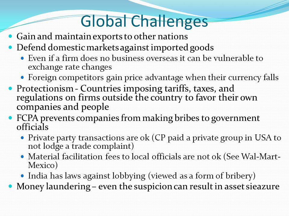 Global Challenges Gain and maintain exports to other nations Defend domestic markets against imported goods Even if a firm does no business overseas it can be vulnerable to exchange rate changes Foreign competitors gain price advantage when their currency falls Protectionism - Countries imposing tariffs, taxes, and regulations on firms outside the country to favor their own companies and people FCPA prevents companies from making bribes to government officials Private party transactions are ok (CP paid a private group in USA to not lodge a trade complaint) Material facilitation fees to local officials are not ok (See Wal-Mart- Mexico) India has laws against lobbying (viewed as a form of bribery) Money laundering – even the suspicion can result in asset sieazure