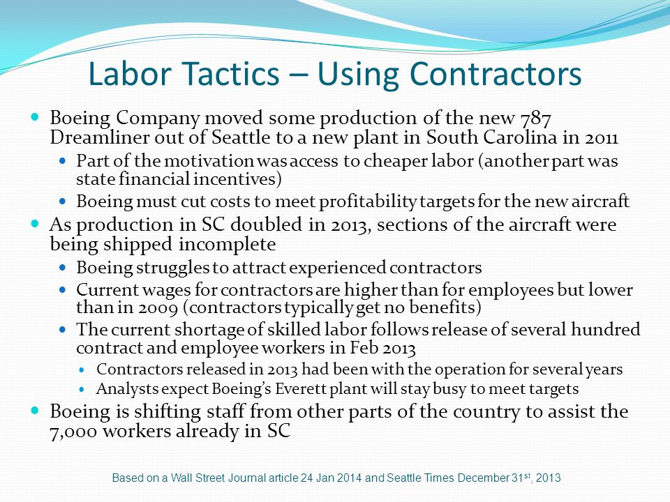 Labor Tactics – Using Contractors Boeing Company moved some production of the new 787 Dreamliner out of Seattle to a new plant in South Carolina in 2011 Part of the motivation was access to cheaper labor (another part was state financial incentives) Boeing must cut costs to meet profitability targets for the new aircraft As production in SC doubled in 2013, sections of the aircraft were being shipped incomplete Boeing struggles to attract experienced contractors Current wages for contractors are higher than for employees but lower than in 2009 (contractors typically get no benefits) The current shortage of skilled labor follows release of several hundred contract and employee workers in Feb 2013 Contractors released in 2013 had been with the operation for several years Analysts expect Boeings Everett plant will stay busy to meet targets Boeing is shifting staff from other parts of the country to assist the 7,000 workers already in SC Based on a Wall Street Journal article 24 Jan 2014 and Seattle Times December 31 st, 2013