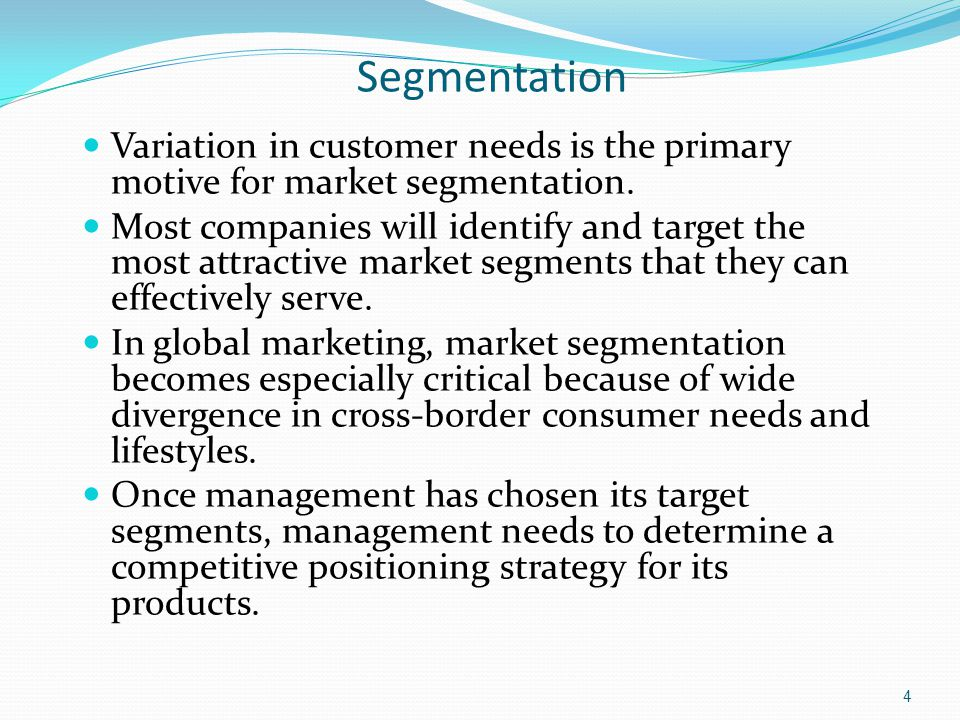 Segmentation Variation in customer needs is the primary motive for market segmentation.