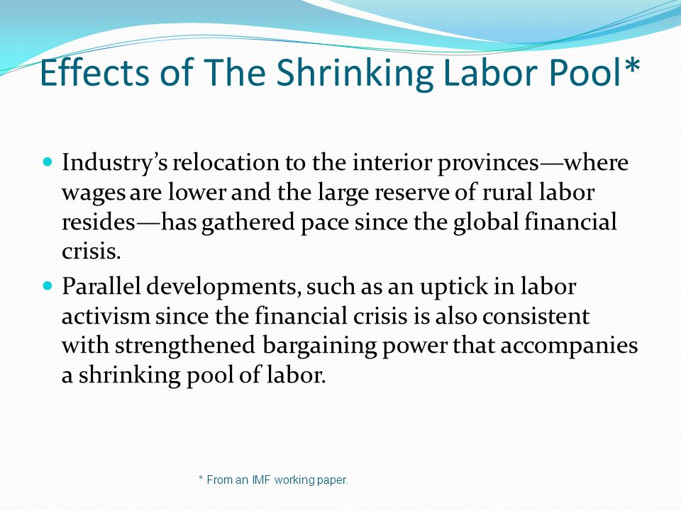 Effects of The Shrinking Labor Pool* Industrys relocation to the interior provinceswhere wages are lower and the large reserve of rural labor resideshas gathered pace since the global financial crisis.
