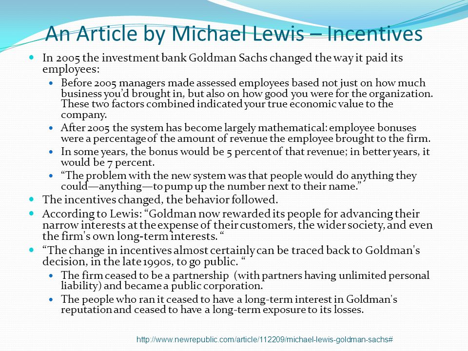 An Article by Michael Lewis – Incentives In 2005 the investment bank Goldman Sachs changed the way it paid its employees: Before 2005 managers made assessed employees based not just on how much business youd brought in, but also on how good you were for the organization.