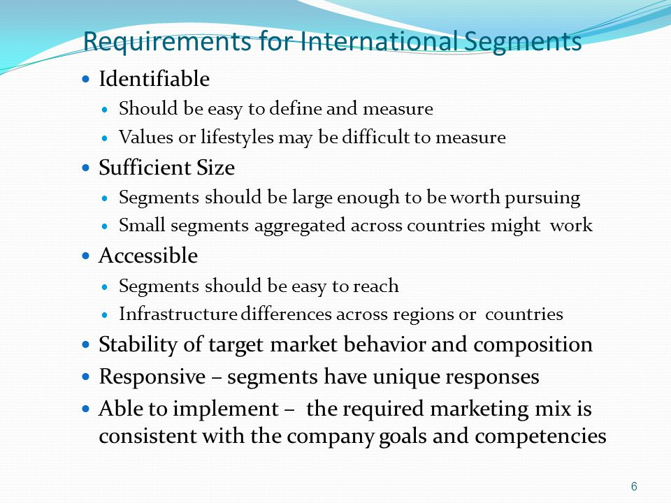 Requirements for International Segments Identifiable Should be easy to define and measure Values or lifestyles may be difficult to measure Sufficient