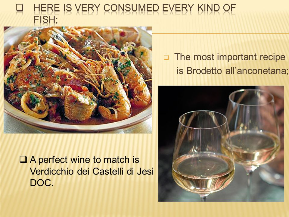 The most important recipe is Brodetto allanconetana; A perfect wine to match is Verdicchio dei Castelli di Jesi DOC.