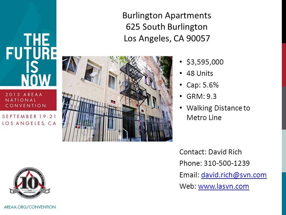 Burlington Apartments 625 South Burlington Los Angeles, CA 90057 $3,595,000 48 Units Cap: 5.6% GRM: 9.3 Walking Distance to Metro Line Contact: David Rich Phone: 310-500-1239 Email: david.rich@svn.comdavid.rich@svn.com Web: www.lasvn.comwww.lasvn.com