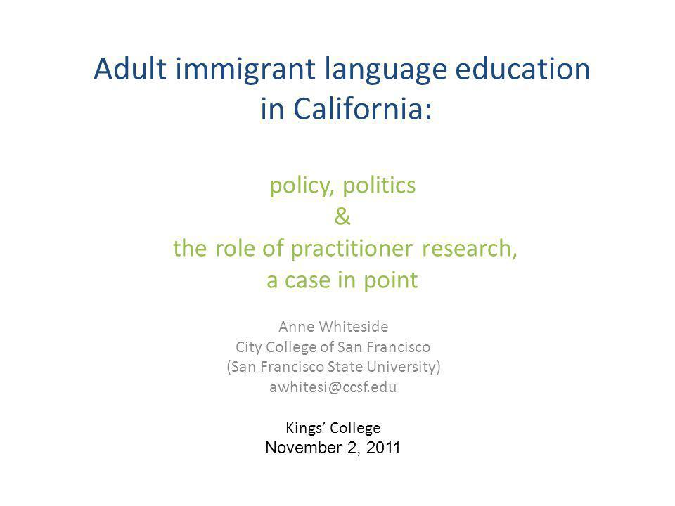 Adult immigrant language education in California: policy, politics & the role of practitioner research, a case in point Anne Whiteside City College of