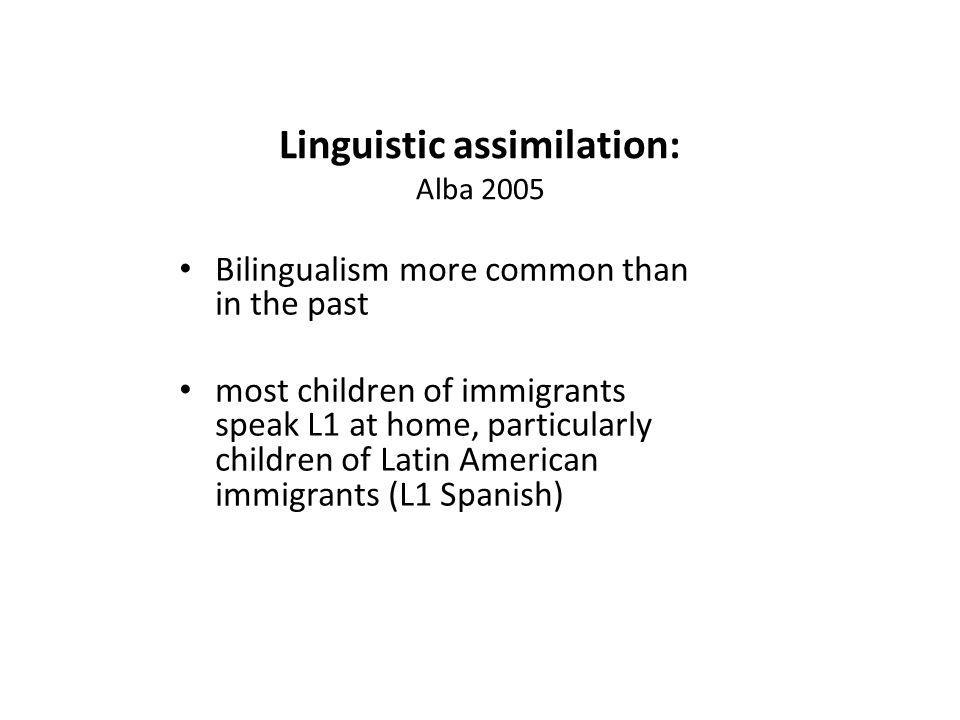 Linguistic assimilation: Alba 2005 Bilingualism more common than in the past most children of immigrants speak L1 at home, particularly children of Latin American immigrants (L1 Spanish)