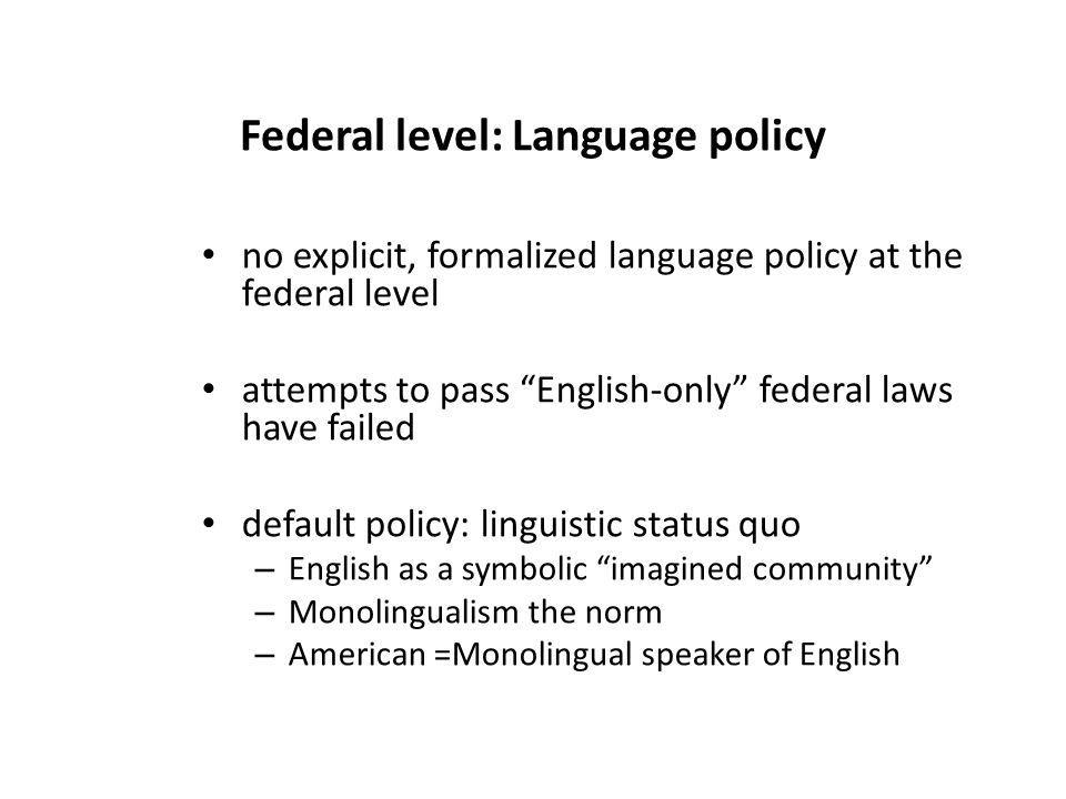 Federal level: Language policy no explicit, formalized language policy at the federal level attempts to pass English-only federal laws have failed default policy: linguistic status quo – English as a symbolic imagined community – Monolingualism the norm – American =Monolingual speaker of English