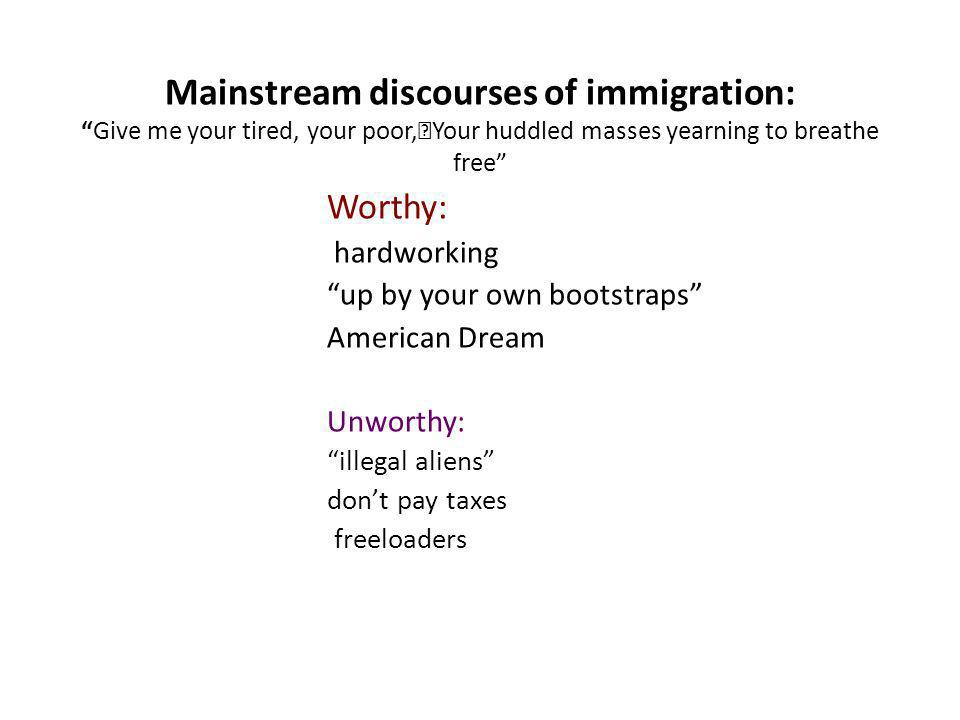 Mainstream discourses of immigration:Give me your tired, your poor, Your huddled masses yearning to breathe free Worthy: hardworking up by your own bootstraps American Dream Unworthy: illegal aliens dont pay taxes freeloaders