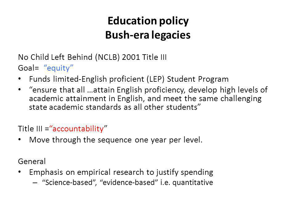 Education policy Bush-era legacies No Child Left Behind (NCLB) 2001 Title III Goal= equity Funds limited-English proficient (LEP) Student Program ensure that all …attain English proficiency, develop high levels of academic attainment in English, and meet the same challenging state academic standards as all other students Title III =accountability Move through the sequence one year per level.