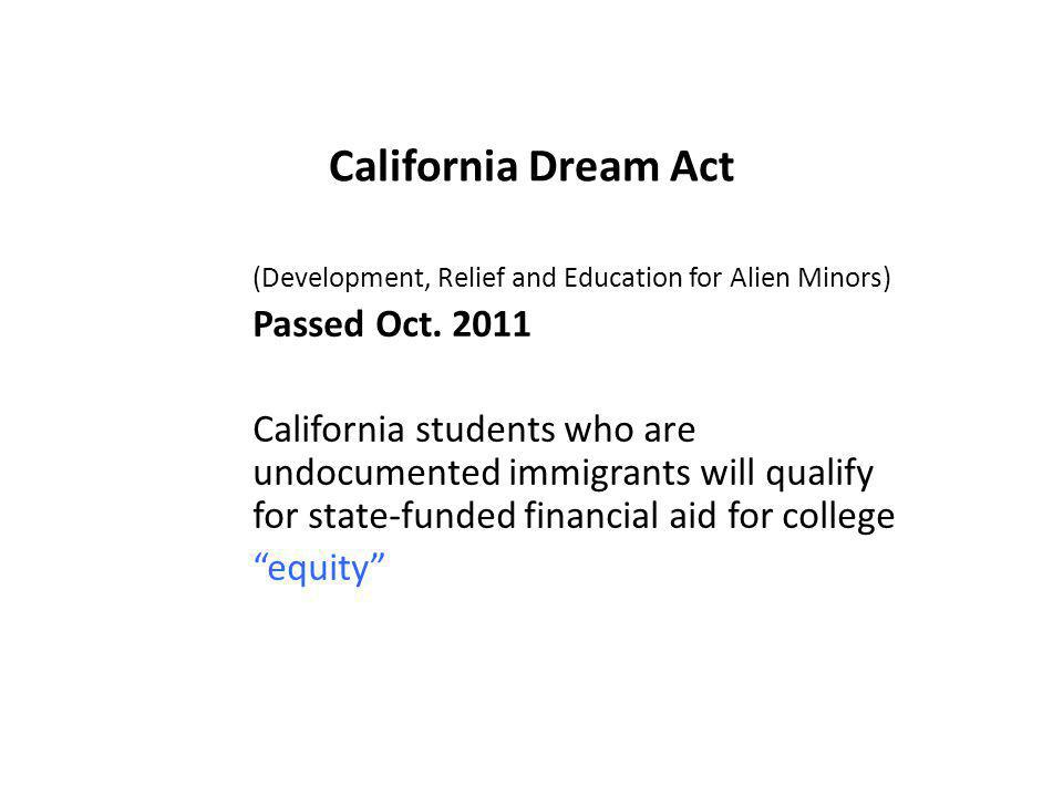 California Dream Act (Development, Relief and Education for Alien Minors) Passed Oct. 2011 California students who are undocumented immigrants will qu
