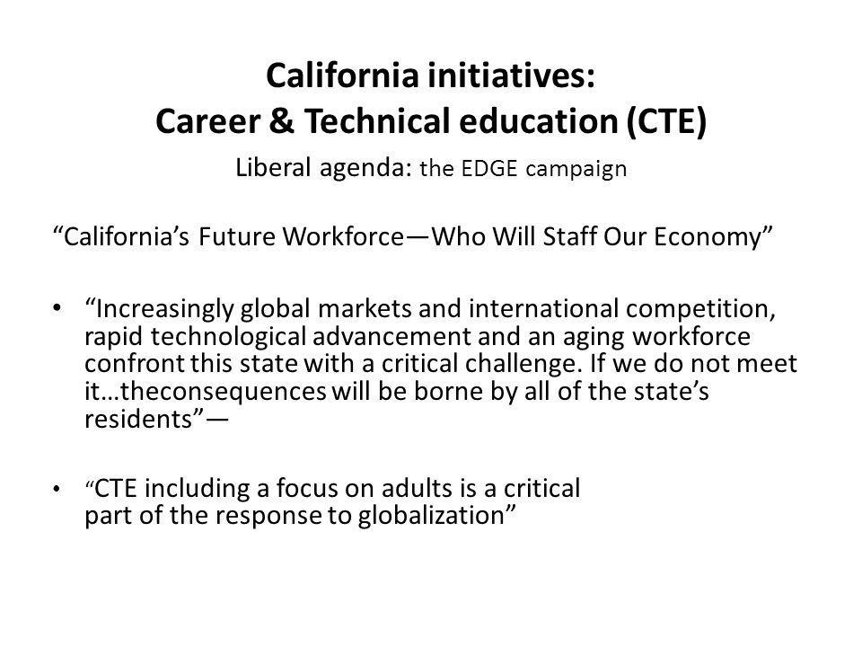 California initiatives: Career & Technical education (CTE) Liberal agenda: the EDGE campaign Californias Future WorkforceWho Will Staff Our Economy In