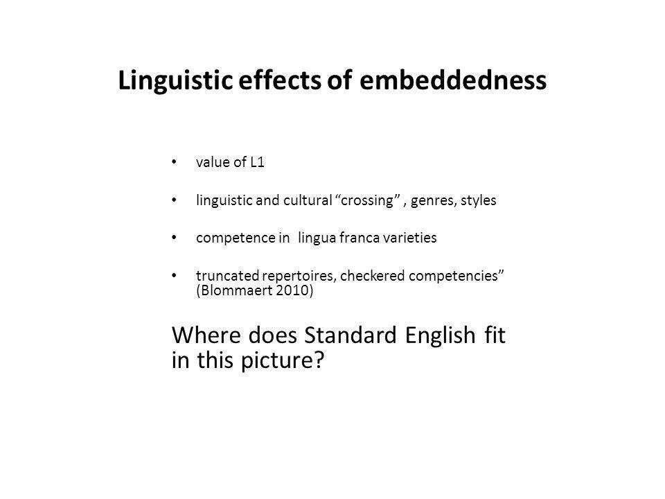Linguistic effects of embeddedness value of L1 linguistic and cultural crossing, genres, styles competence in lingua franca varieties truncated repertoires, checkered competencies (Blommaert 2010) Where does Standard English fit in this picture