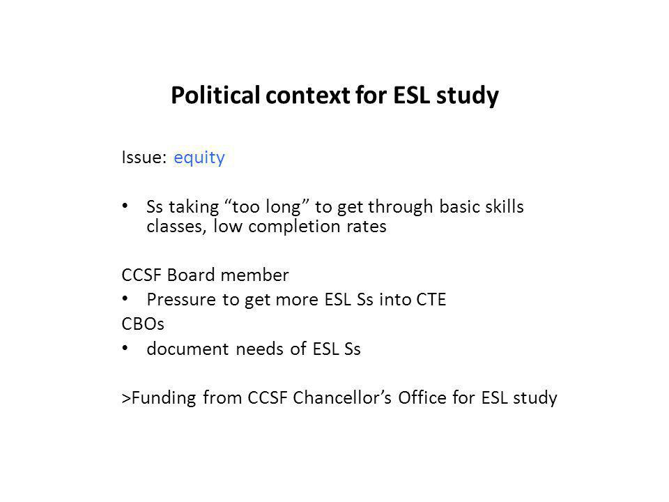 Political context for ESL study Issue: equity Ss taking too long to get through basic skills classes, low completion rates CCSF Board member Pressure