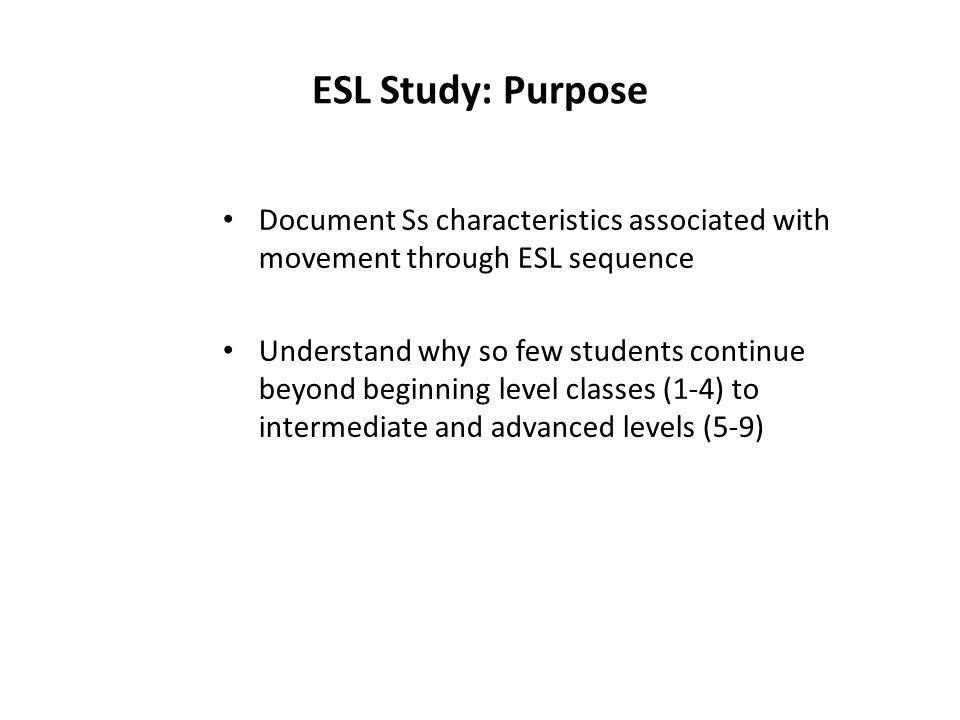 ESL Study: Purpose Document Ss characteristics associated with movement through ESL sequence Understand why so few students continue beyond beginning
