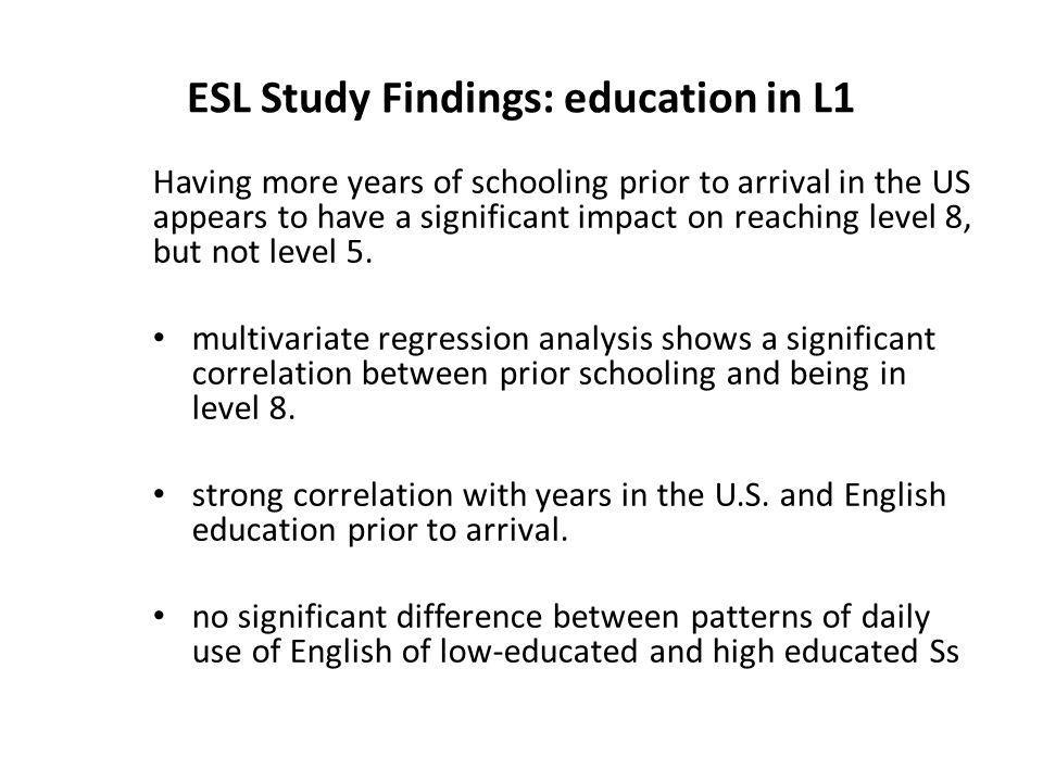 ESL Study Findings: education in L1 Having more years of schooling prior to arrival in the US appears to have a significant impact on reaching level 8, but not level 5.