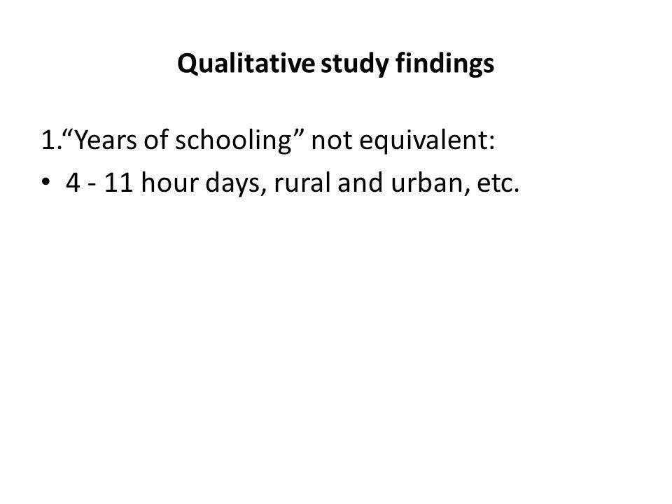 Qualitative study findings 1.Years of schooling not equivalent: 4 - 11 hour days, rural and urban, etc.