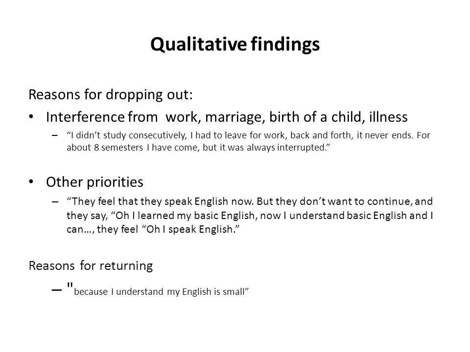 Qualitative findings Reasons for dropping out: Interference from work, marriage, birth of a child, illness – I didnt study consecutively, I had to lea