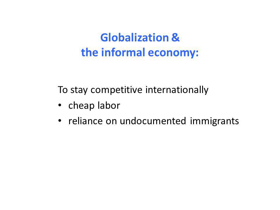 Globalization & the informal economy: To stay competitive internationally cheap labor reliance on undocumented immigrants