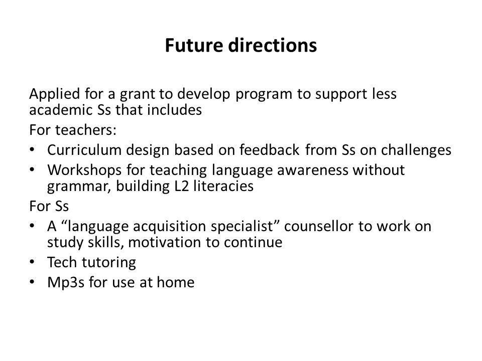 Future directions Applied for a grant to develop program to support less academic Ss that includes For teachers: Curriculum design based on feedback from Ss on challenges Workshops for teaching language awareness without grammar, building L2 literacies For Ss A language acquisition specialist counsellor to work on study skills, motivation to continue Tech tutoring Mp3s for use at home