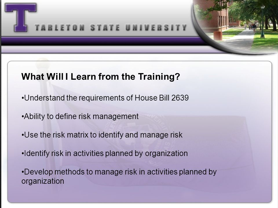 What Will I Learn from the Training? Understand the requirements of House Bill 2639 Ability to define risk management Use the risk matrix to identify