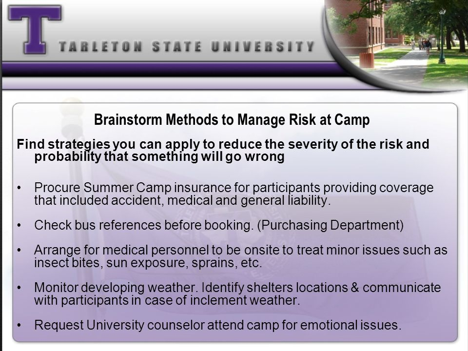 Brainstorm Methods to Manage Risk at Camp Find strategies you can apply to reduce the severity of the risk and probability that something will go wron