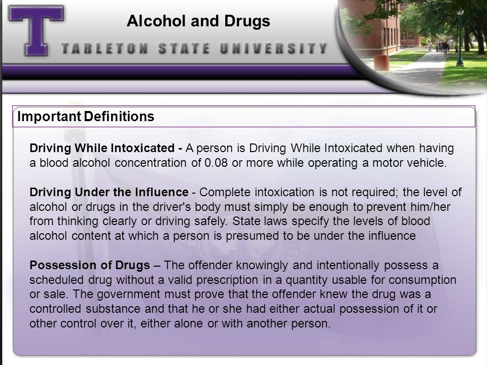 Alcohol and Drugs Driving While Intoxicated - A person is Driving While Intoxicated when having a blood alcohol concentration of 0.08 or more while operating a motor vehicle.