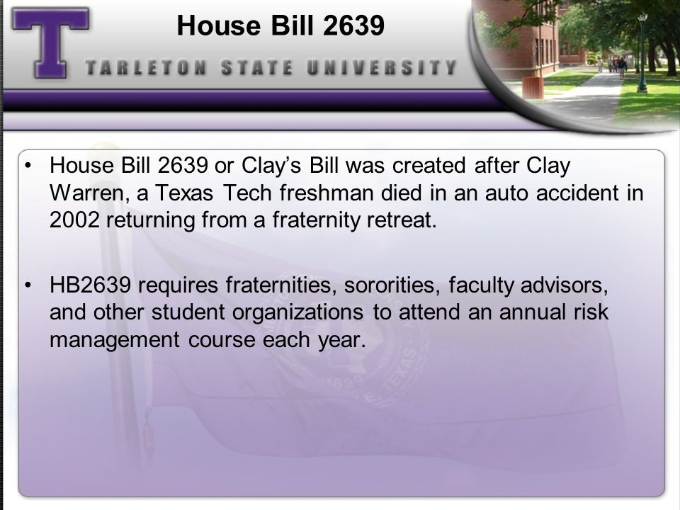 House Bill 2639 House Bill 2639 or Clays Bill was created after Clay Warren, a Texas Tech freshman died in an auto accident in 2002 returning from a f