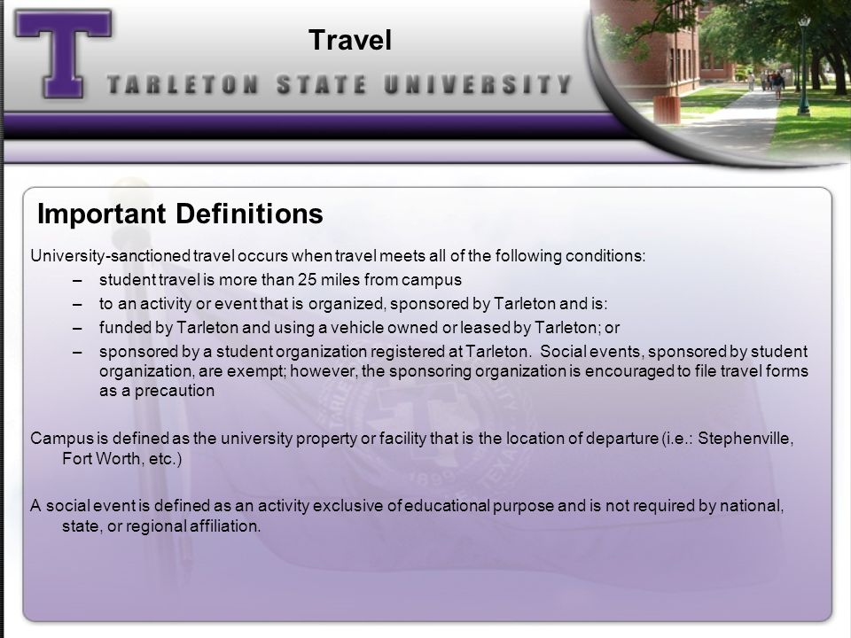 University-sanctioned travel occurs when travel meets all of the following conditions: –student travel is more than 25 miles from campus –to an activity or event that is organized, sponsored by Tarleton and is: –funded by Tarleton and using a vehicle owned or leased by Tarleton; or –sponsored by a student organization registered at Tarleton.