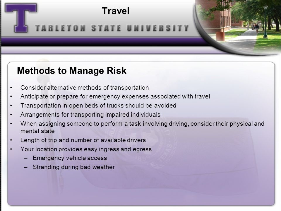 Travel Consider alternative methods of transportation Anticipate or prepare for emergency expenses associated with travel Transportation in open beds of trucks should be avoided Arrangements for transporting impaired individuals When assigning someone to perform a task involving driving, consider their physical and mental state Length of trip and number of available drivers Your location provides easy ingress and egress –Emergency vehicle access –Stranding during bad weather Methods to Manage Risk