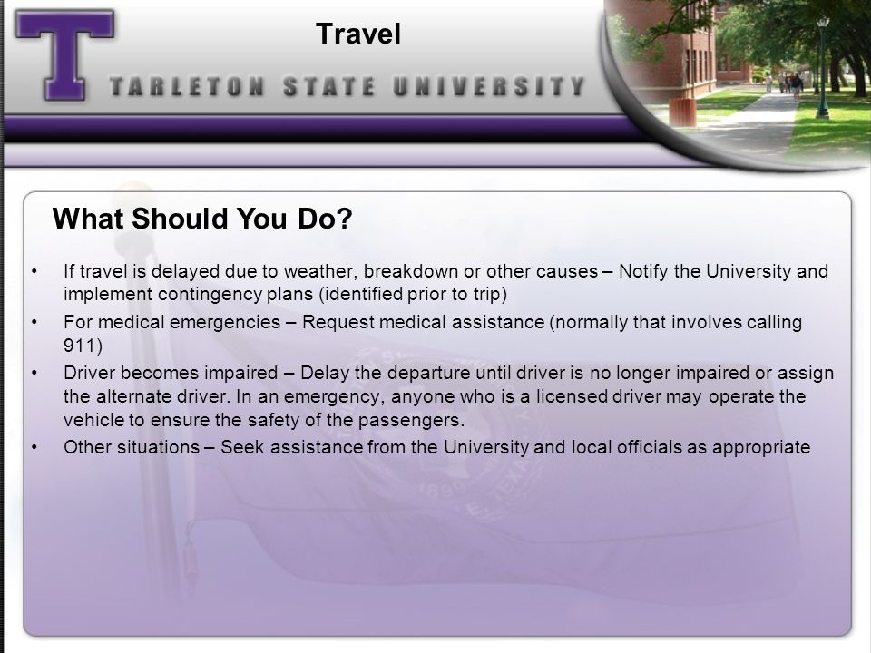 Travel If travel is delayed due to weather, breakdown or other causes – Notify the University and implement contingency plans (identified prior to trip) For medical emergencies – Request medical assistance (normally that involves calling 911) Driver becomes impaired – Delay the departure until driver is no longer impaired or assign the alternate driver.