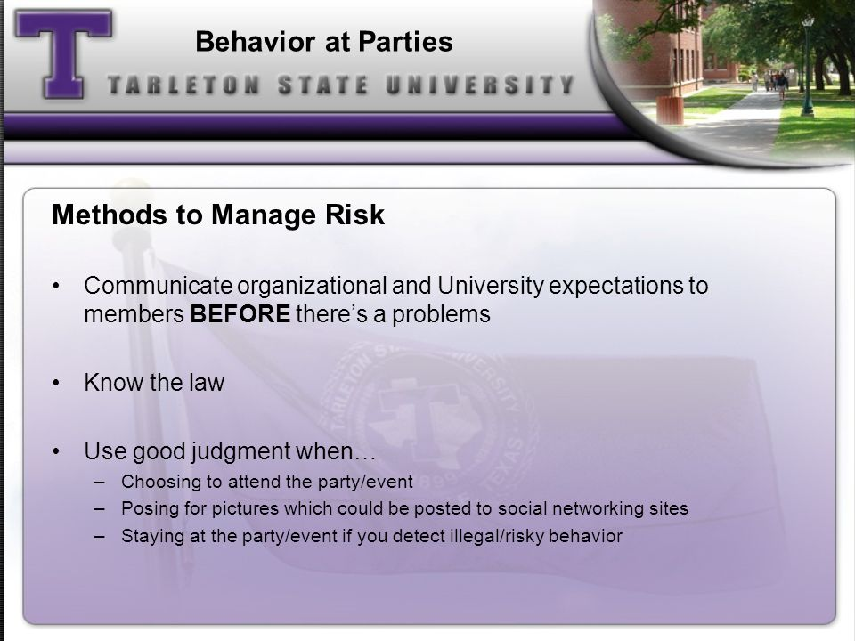 Behavior at Parties Methods to Manage Risk Communicate organizational and University expectations to members BEFORE theres a problems Know the law Use