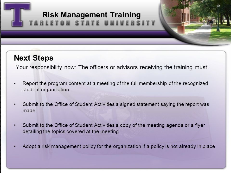 Risk Management Training Next Steps Your responsibility now: The officers or advisors receiving the training must: Report the program content at a meeting of the full membership of the recognized student organization Submit to the Office of Student Activities a signed statement saying the report was made Submit to the Office of Student Activities a copy of the meeting agenda or a flyer detailing the topics covered at the meeting Adopt a risk management policy for the organization if a policy is not already in place