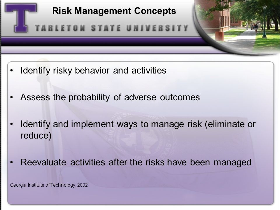 Risk Management Concepts Identify risky behavior and activities Assess the probability of adverse outcomes Identify and implement ways to manage risk