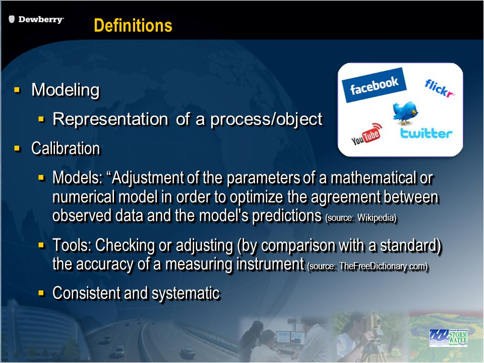 Modeling Modeling Representation of a process/object Representation of a process/object Calibration Calibration Models: Adjustment of the parameters of a mathematical or numerical model in order to optimize the agreement between observed data and the model s predictions (source: Wikipedia) Models: Adjustment of the parameters of a mathematical or numerical model in order to optimize the agreement between observed data and the model s predictions (source: Wikipedia) Tools: Checking or adjusting (by comparison with a standard) the accuracy of a measuring instrument (source: TheFreeDictionary.com) Tools: Checking or adjusting (by comparison with a standard) the accuracy of a measuring instrument (source: TheFreeDictionary.com) Consistent and systematic Consistent and systematic Modeling Modeling Representation of a process/object Representation of a process/object Calibration Calibration Models: Adjustment of the parameters of a mathematical or numerical model in order to optimize the agreement between observed data and the model s predictions (source: Wikipedia) Models: Adjustment of the parameters of a mathematical or numerical model in order to optimize the agreement between observed data and the model s predictions (source: Wikipedia) Tools: Checking or adjusting (by comparison with a standard) the accuracy of a measuring instrument (source: TheFreeDictionary.com) Tools: Checking or adjusting (by comparison with a standard) the accuracy of a measuring instrument (source: TheFreeDictionary.com) Consistent and systematic Consistent and systematic Definitions