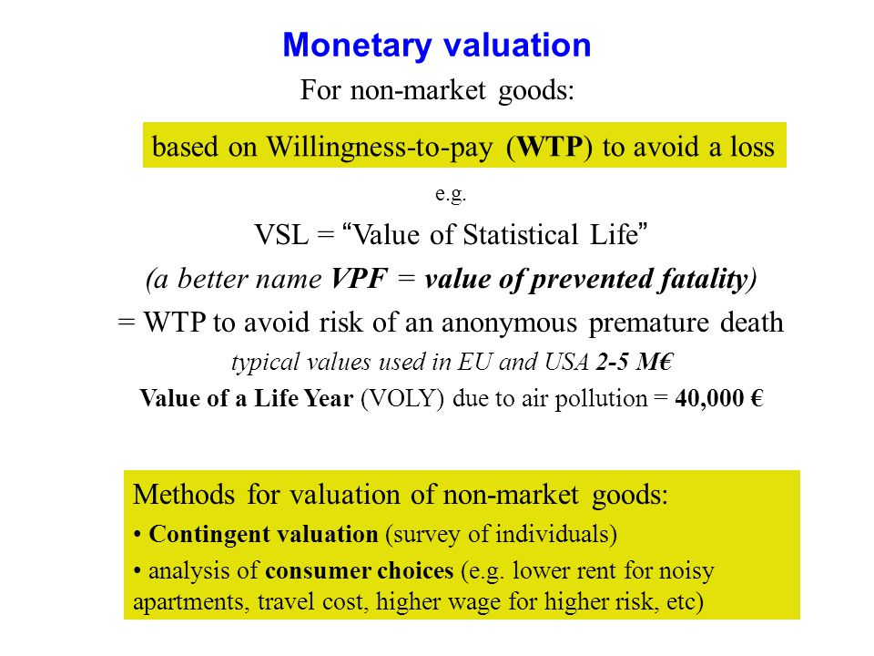 17 Monetary valuation e.g. VSL = Value of Statistical Life (a better name VPF = value of prevented fatality) = WTP to avoid risk of an anonymous prema