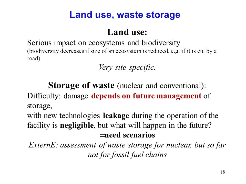 18 Land use, waste storage Land use: Serious impact on ecosystems and biodiversity (biodiversity decreases if size of an ecosystem is reduced, e.g.