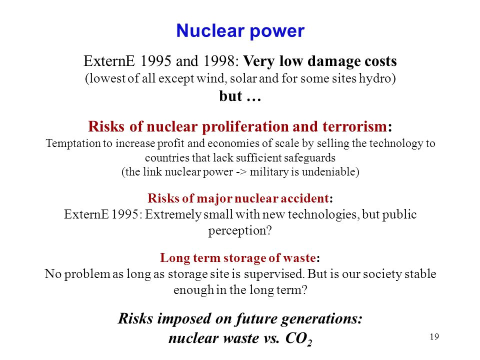 19 Nuclear power ExternE 1995 and 1998: Very low damage costs (lowest of all except wind, solar and for some sites hydro) but … Risks of nuclear proli