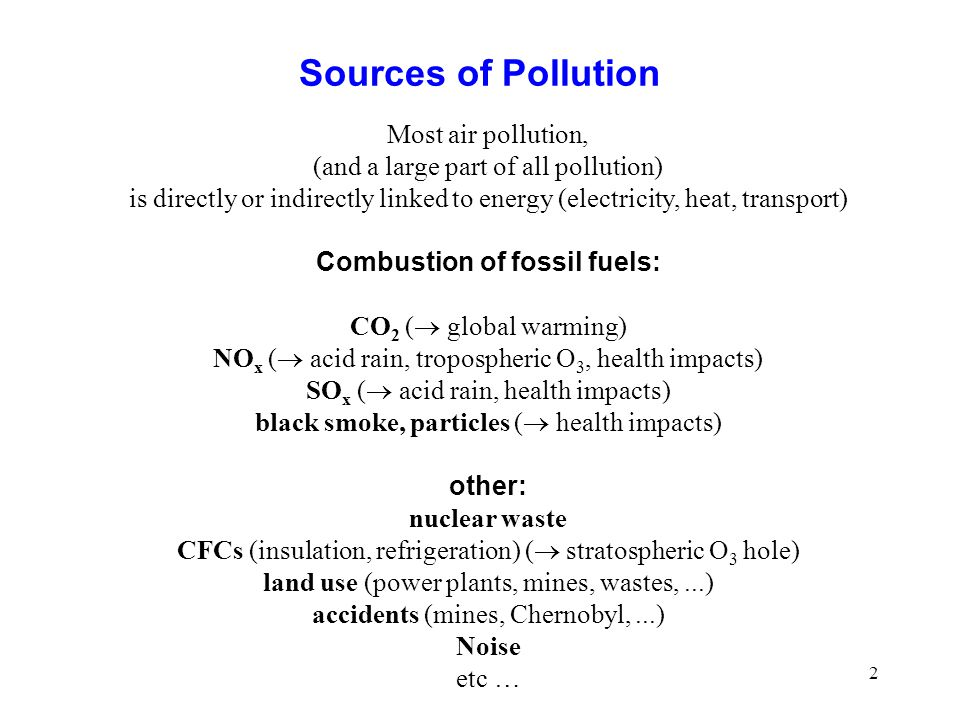 2 Sources of Pollution Most air pollution, (and a large part of all pollution) is directly or indirectly linked to energy (electricity, heat, transport) Combustion of fossil fuels: CO 2 ( global warming) NO x ( acid rain, tropospheric O 3, health impacts) SO x ( acid rain, health impacts) black smoke, particles ( health impacts) other: nuclear waste CFCs (insulation, refrigeration) ( stratospheric O 3 hole) land use (power plants, mines, wastes,...) accidents (mines, Chernobyl,...) Noise etc …