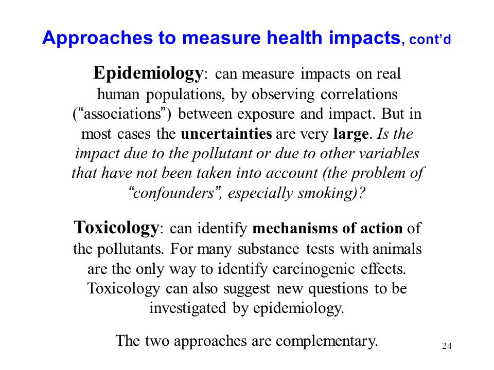 24 Approaches to measure health impacts, contd Epidemiology : can measure impacts on real human populations, by observing correlations ( associations ) between exposure and impact.