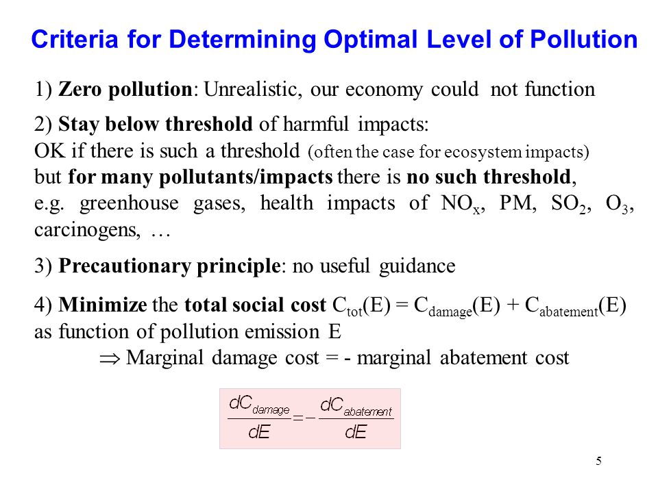 5 Criteria for Determining Optimal Level of Pollution 1) Zero pollution: Unrealistic, our economy could not function 2) Stay below threshold of harmfu