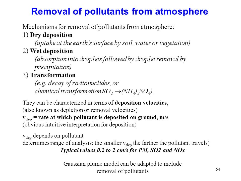 54 Removal of pollutants from atmosphere Mechanisms for removal of pollutants from atmosphere: 1) Dry deposition (uptake at the earth s surface by soil, water or vegetation) 2) Wet deposition (absorption into droplets followed by droplet removal by precipitation) 3) Transformation (e.g.