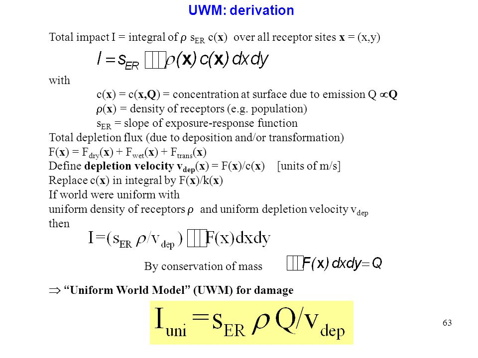 63 UWM: derivation Total impact I = integral of s ER c(x) over all receptor sites x = (x,y) with c(x) = c(x,Q) = concentration at surface due to emission Q Q (x) = density of receptors (e.g.